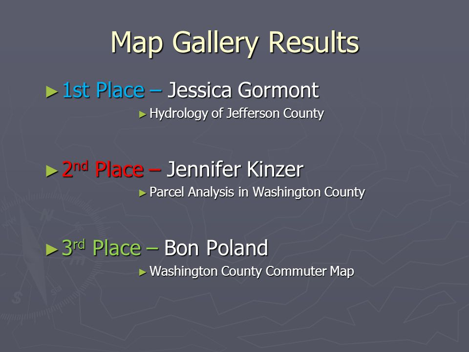 Map Gallery Results ► 1st Place – Jessica Gormont ► Hydrology of Jefferson County ► 2 nd Place – Jennifer Kinzer ► Parcel Analysis in Washington County ► 3 rd Place – Bon Poland ► Washington County Commuter Map