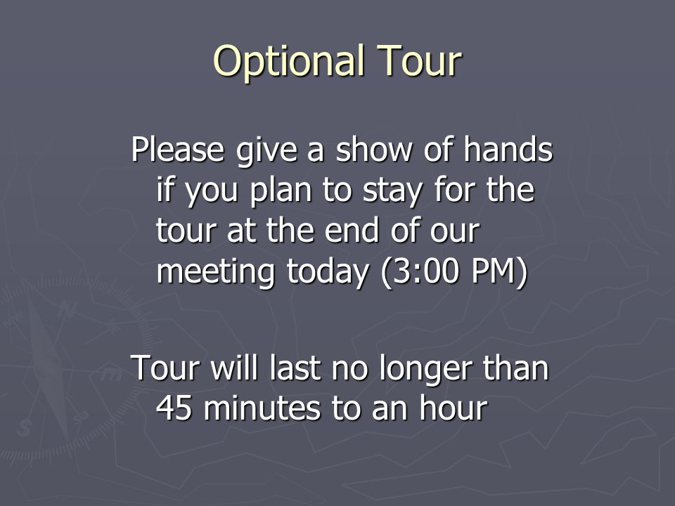 Optional Tour Please give a show of hands if you plan to stay for the tour at the end of our meeting today (3:00 PM) Tour will last no longer than 45 minutes to an hour