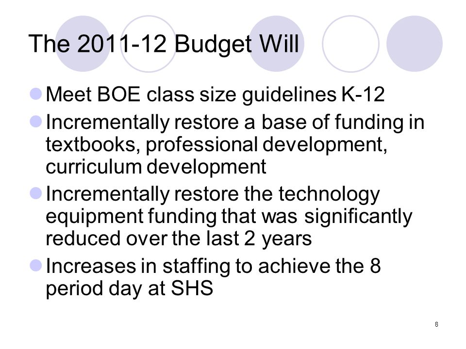 8 The 2011-12 Budget Will Meet BOE class size guidelines K-12 Incrementally restore a base of funding in textbooks, professional development, curriculum development Incrementally restore the technology equipment funding that was significantly reduced over the last 2 years Increases in staffing to achieve the 8 period day at SHS