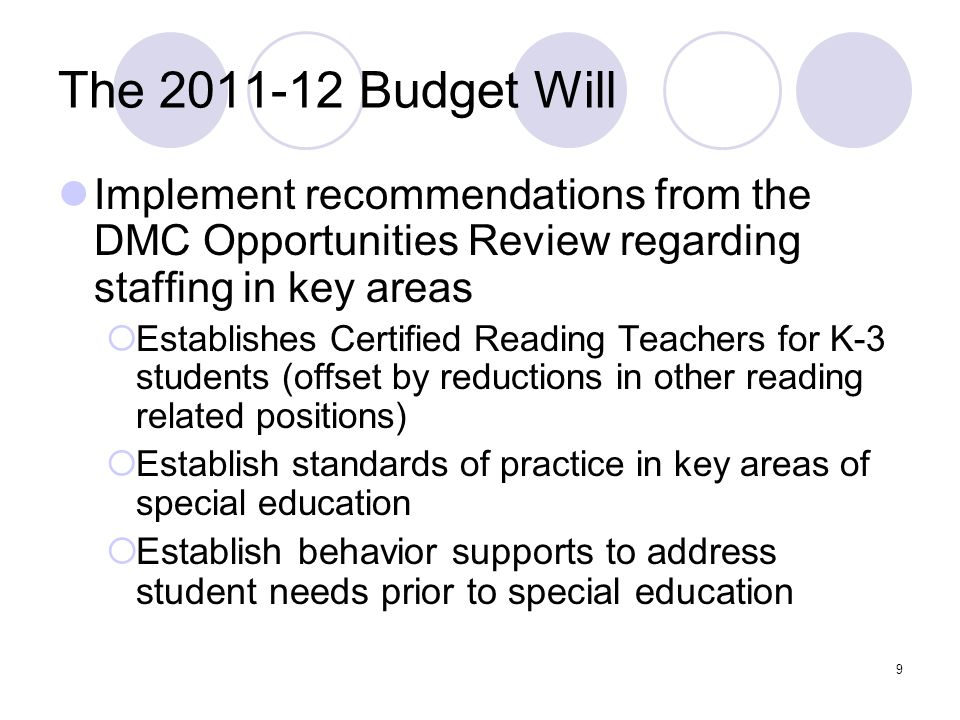 9 The 2011-12 Budget Will Implement recommendations from the DMC Opportunities Review regarding staffing in key areas  Establishes Certified Reading Teachers for K-3 students (offset by reductions in other reading related positions)  Establish standards of practice in key areas of special education  Establish behavior supports to address student needs prior to special education