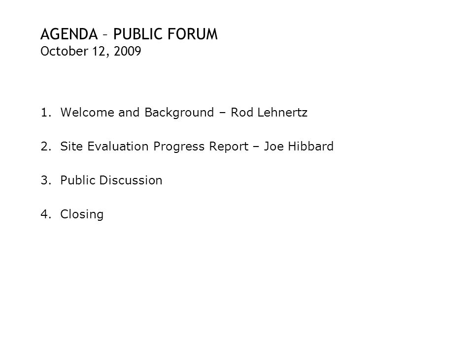 AGENDA – PUBLIC FORUM October 12, 2009 1.Welcome and Background – Rod Lehnertz 2.Site Evaluation Progress Report – Joe Hibbard 3.Public Discussion 4.Closing