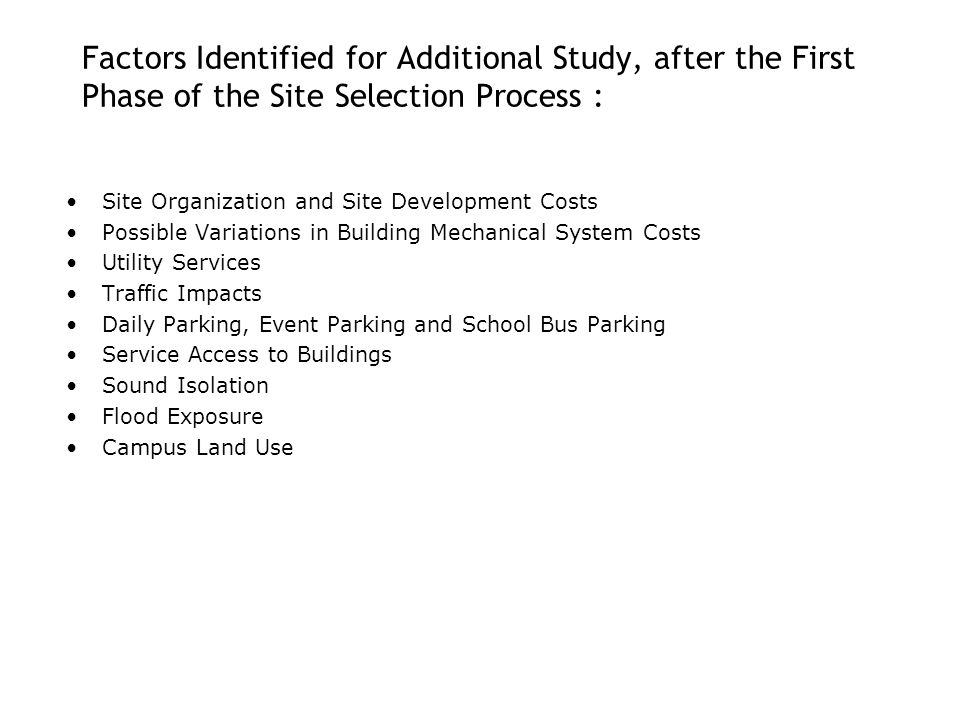 Factors Identified for Additional Study, after the First Phase of the Site Selection Process : Site Organization and Site Development Costs Possible Variations in Building Mechanical System Costs Utility Services Traffic Impacts Daily Parking, Event Parking and School Bus Parking Service Access to Buildings Sound Isolation Flood Exposure Campus Land Use