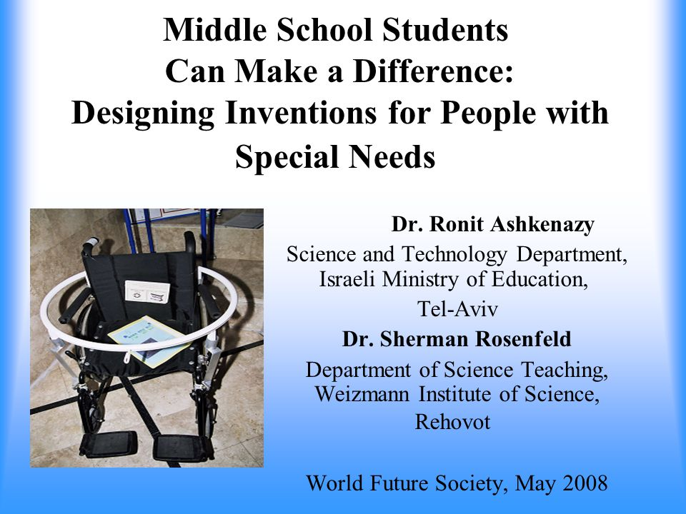 Middle School Students Can Make a Difference: Designing Inventions for People with Special Needs Dr.