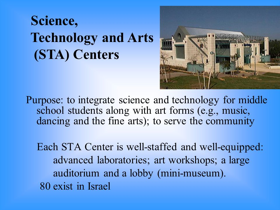 Purpose: to integrate science and technology for middle school students along with art forms (e.g., music, dancing and the fine arts); to serve the community Each STA Center is well-staffed and well-equipped: advanced laboratories; art workshops; a large auditorium and a lobby (mini-museum).