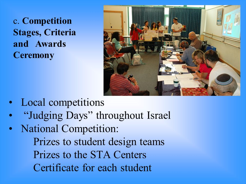 Local competitions Judging Days throughout Israel National Competition: Prizes to student design teams Prizes to the STA Centers Certificate for each student c.