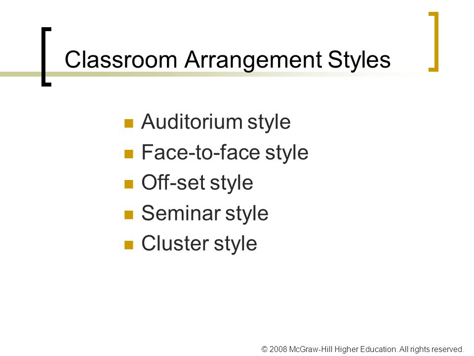 © 2008 McGraw-Hill Higher Education. All rights reserved. Classroom Arrangement Styles Auditorium style Face-to-face style Off-set style Seminar style