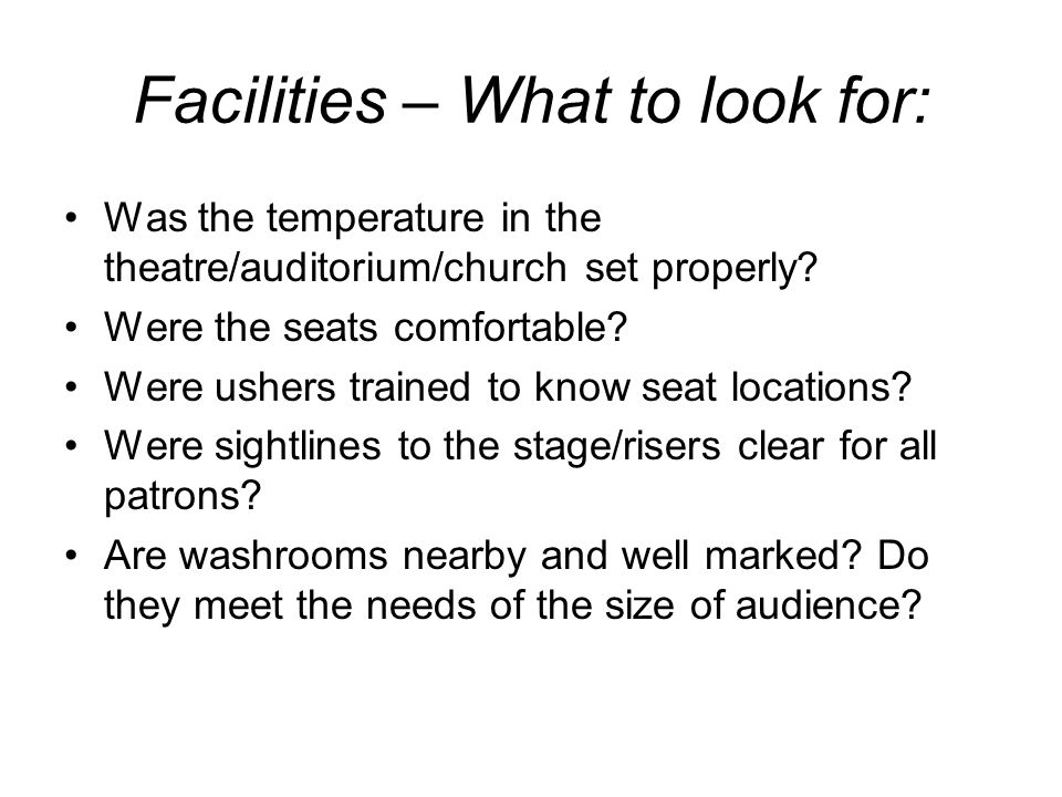 Facilities – What to look for: Was the temperature in the theatre/auditorium/church set properly? Were the seats comfortable? Were ushers trained to k