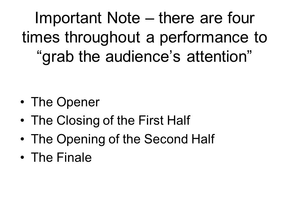 "Important Note – there are four times throughout a performance to ""grab the audience's attention"" The Opener The Closing of the First Half The Opening"