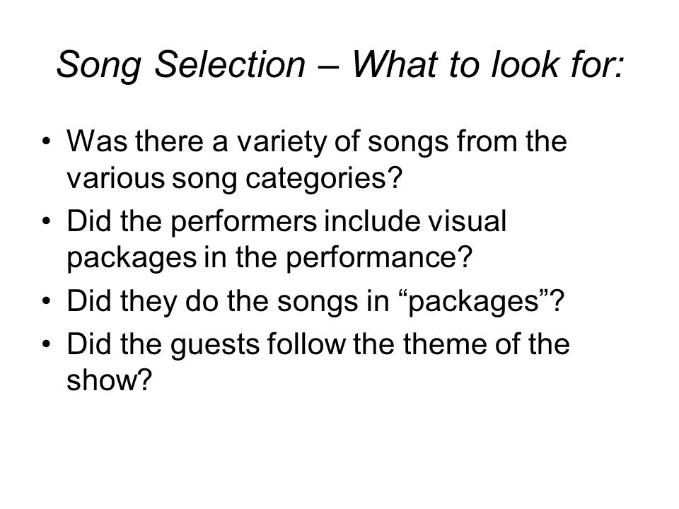 Song Selection – What to look for: Was there a variety of songs from the various song categories? Did the performers include visual packages in the pe