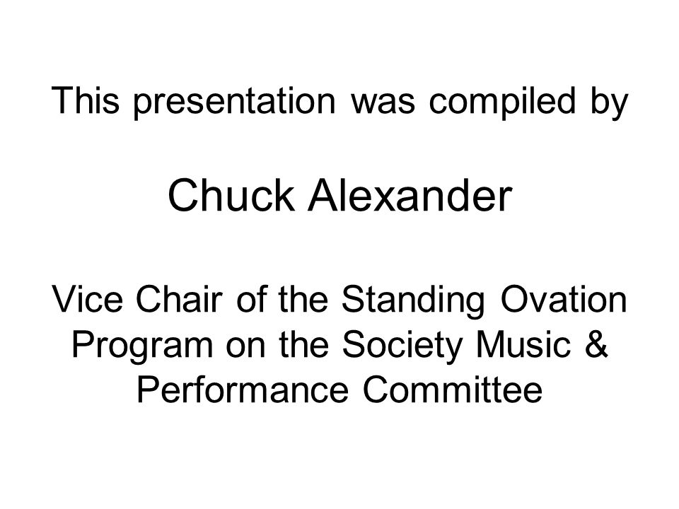 This presentation was compiled by Chuck Alexander Vice Chair of the Standing Ovation Program on the Society Music & Performance Committee