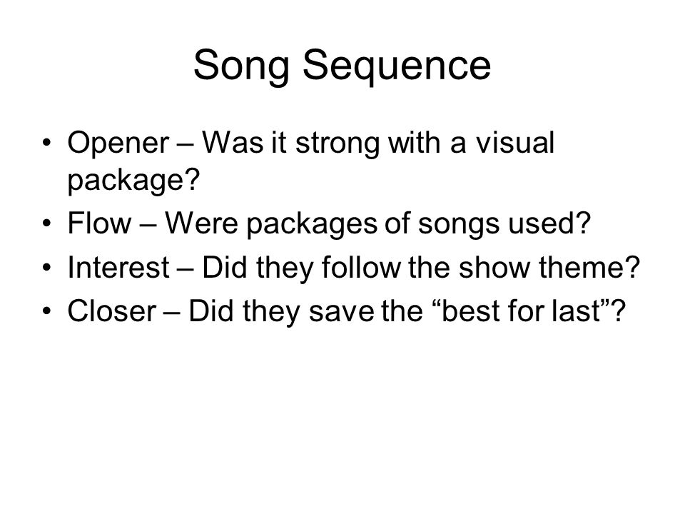Song Sequence Opener – Was it strong with a visual package? Flow – Were packages of songs used? Interest – Did they follow the show theme? Closer – Di
