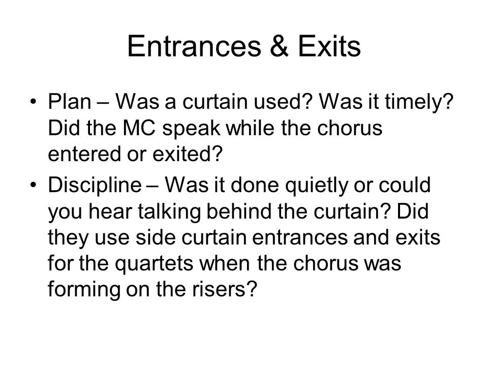 Entrances & Exits Plan – Was a curtain used? Was it timely? Did the MC speak while the chorus entered or exited? Discipline – Was it done quietly or c