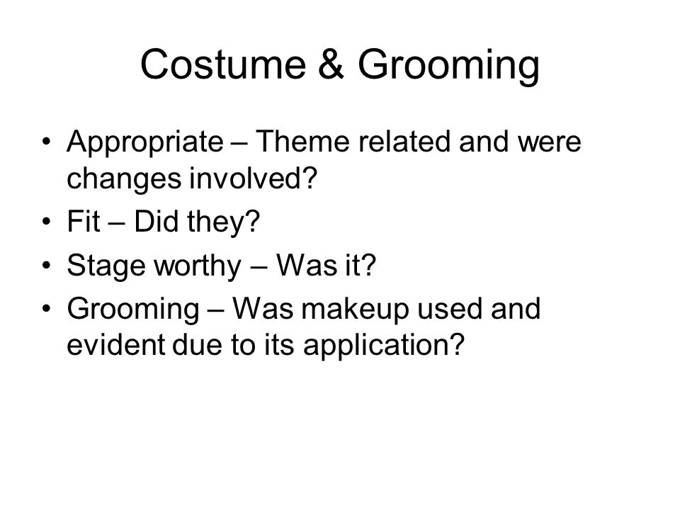 Costume & Grooming Appropriate – Theme related and were changes involved? Fit – Did they? Stage worthy – Was it? Grooming – Was makeup used and eviden