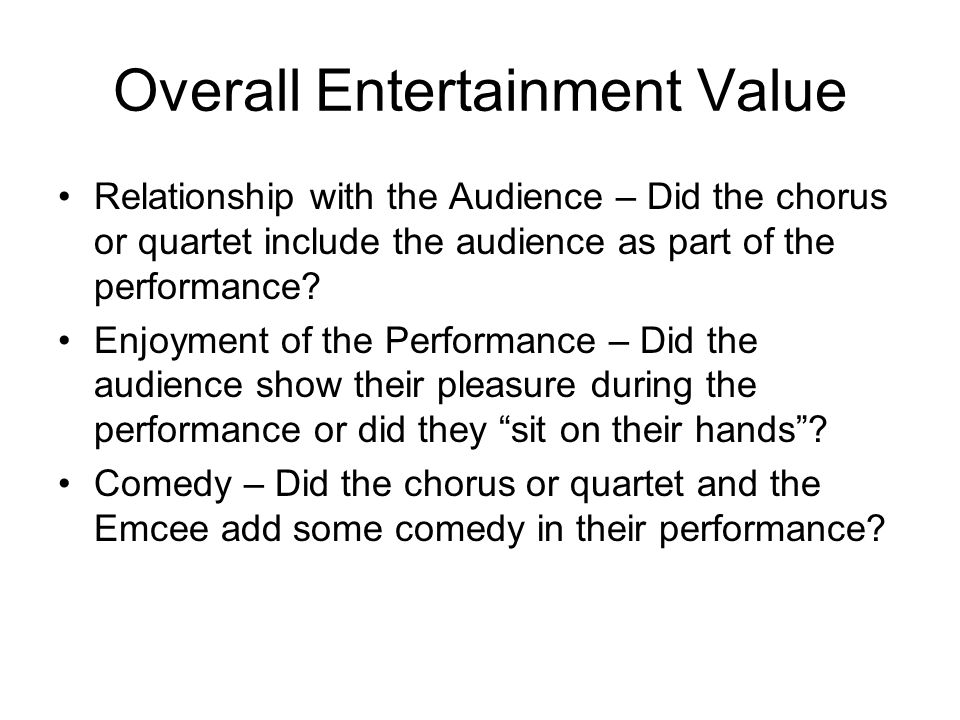 Overall Entertainment Value Relationship with the Audience – Did the chorus or quartet include the audience as part of the performance? Enjoyment of t