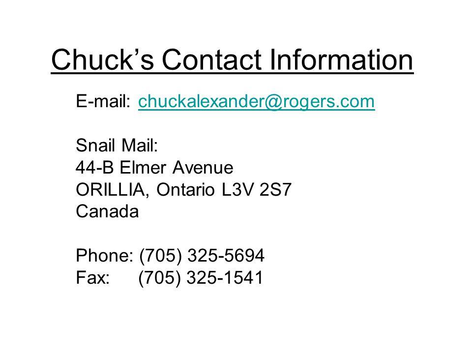 Chuck's Contact Information E-mail: chuckalexander@rogers.comchuckalexander@rogers.com Snail Mail: 44-B Elmer Avenue ORILLIA, Ontario L3V 2S7 Canada Phone: (705) 325-5694 Fax: (705) 325-1541