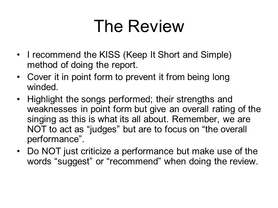 The Review I recommend the KISS (Keep It Short and Simple) method of doing the report. Cover it in point form to prevent it from being long winded. Hi