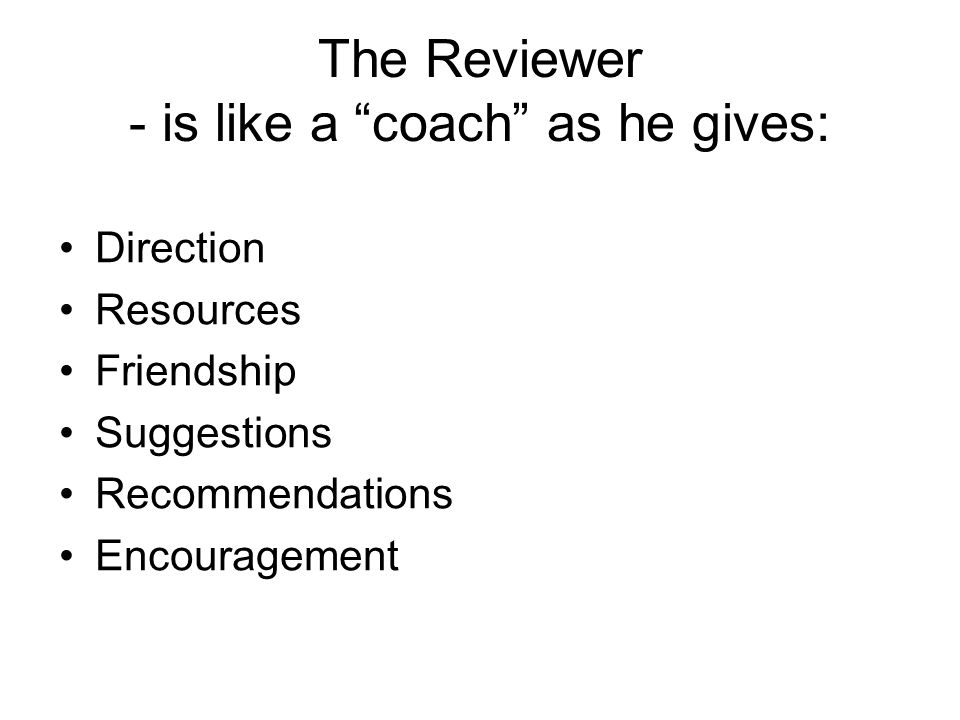 The Reviewer - is like a coach as he gives: Direction Resources Friendship Suggestions Recommendations Encouragement