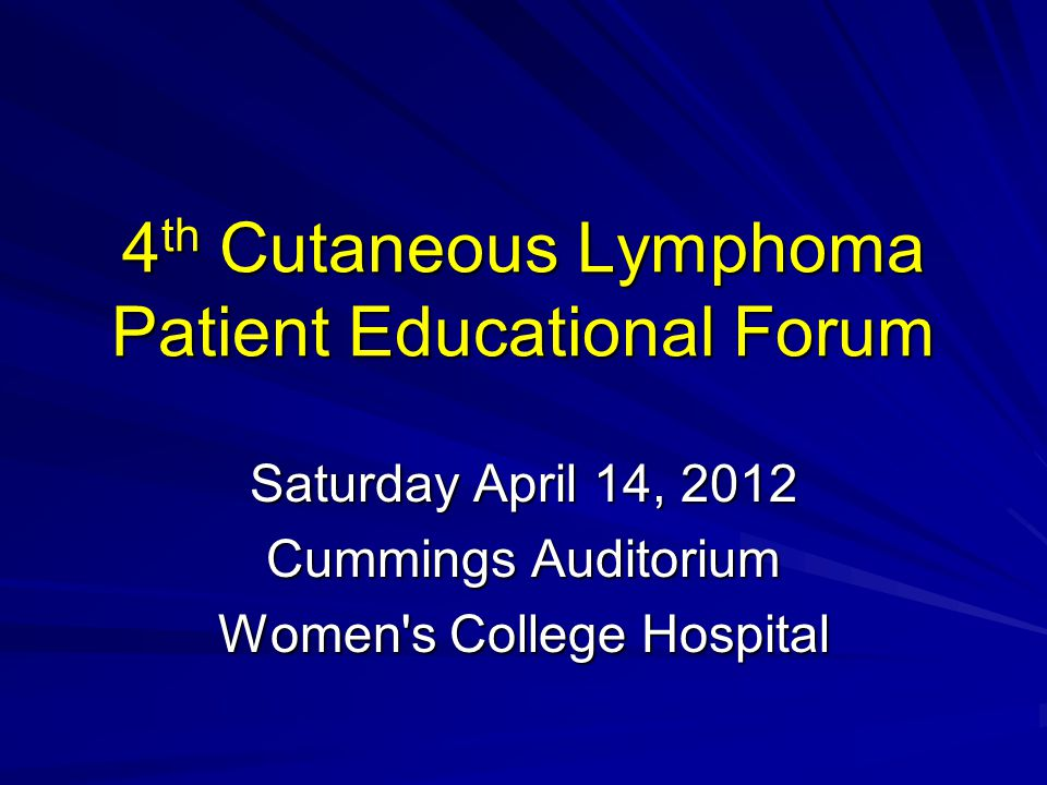 4 th Cutaneous Lymphoma Patient Educational Forum Saturday April 14, 2012 Cummings Auditorium Women s College Hospital