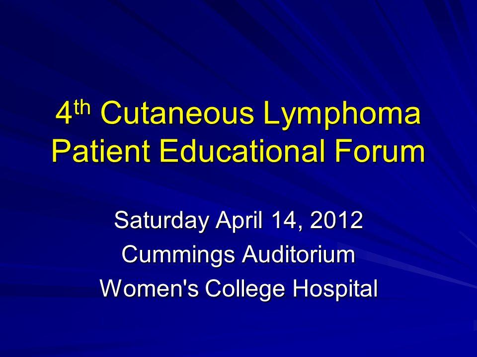 4 th Cutaneous Lymphoma Patient Educational Forum Saturday April 14, 2012 Cummings Auditorium Women s College Hospital