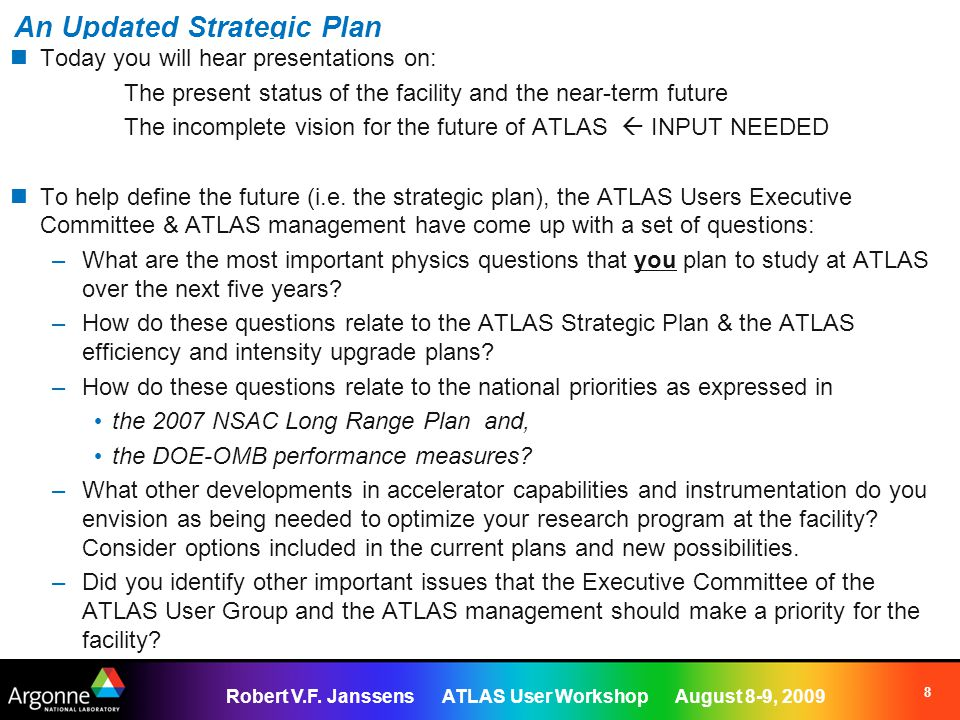 Robert V.F. Janssens ATLAS User Workshop August 8-9, 2009 8 An Updated Strategic Plan Today you will hear presentations on: The present status of the