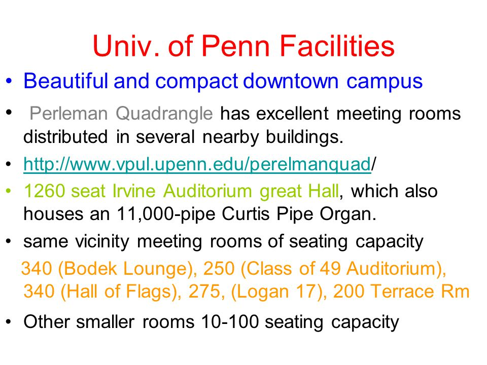 Univ. of Penn Facilities Beautiful and compact downtown campus Perleman Quadrangle has excellent meeting rooms distributed in several nearby buildings
