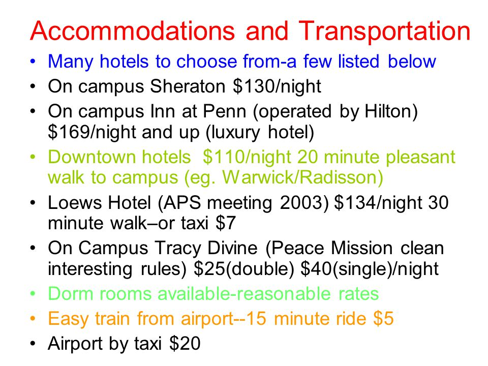 Accommodations and Transportation Many hotels to choose from-a few listed below On campus Sheraton $130/night On campus Inn at Penn (operated by Hilton) $169/night and up (luxury hotel) Downtown hotels $110/night 20 minute pleasant walk to campus (eg.