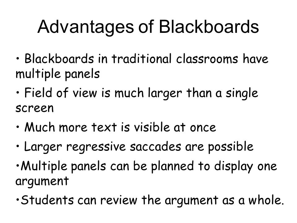 Blackboards in traditional classrooms have multiple panels Field of view is much larger than a single screen Much more text is visible at once Larger regressive saccades are possible Multiple panels can be planned to display one argument Students can review the argument as a whole.