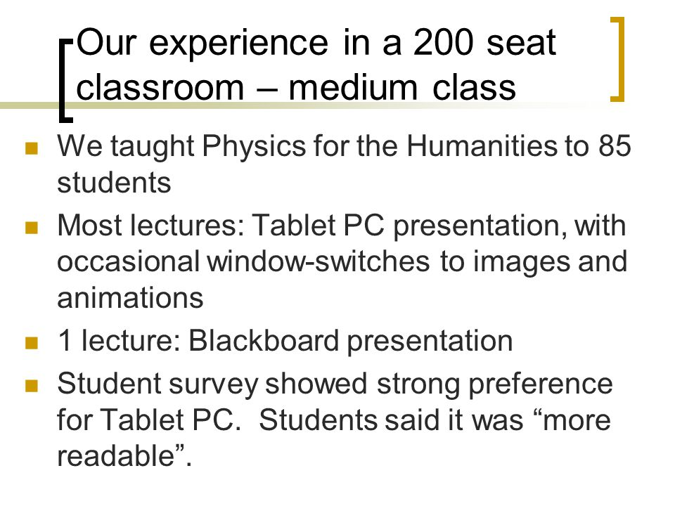 Our experience in a 200 seat classroom – medium class We taught Physics for the Humanities to 85 students Most lectures: Tablet PC presentation, with occasional window-switches to images and animations 1 lecture: Blackboard presentation Student survey showed strong preference for Tablet PC.