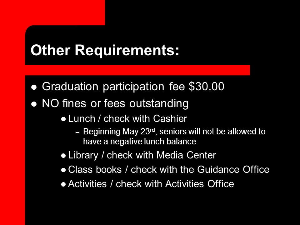 Other Requirements: Graduation participation fee $30.00 NO fines or fees outstanding Lunch / check with Cashier – Beginning May 23 rd, seniors will not be allowed to have a negative lunch balance Library / check with Media Center Class books / check with the Guidance Office Activities / check with Activities Office