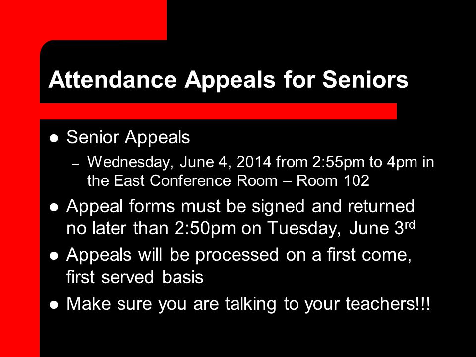 Attendance Appeals for Seniors Senior Appeals – Wednesday, June 4, 2014 from 2:55pm to 4pm in the East Conference Room – Room 102 Appeal forms must be signed and returned no later than 2:50pm on Tuesday, June 3 rd Appeals will be processed on a first come, first served basis Make sure you are talking to your teachers!!!