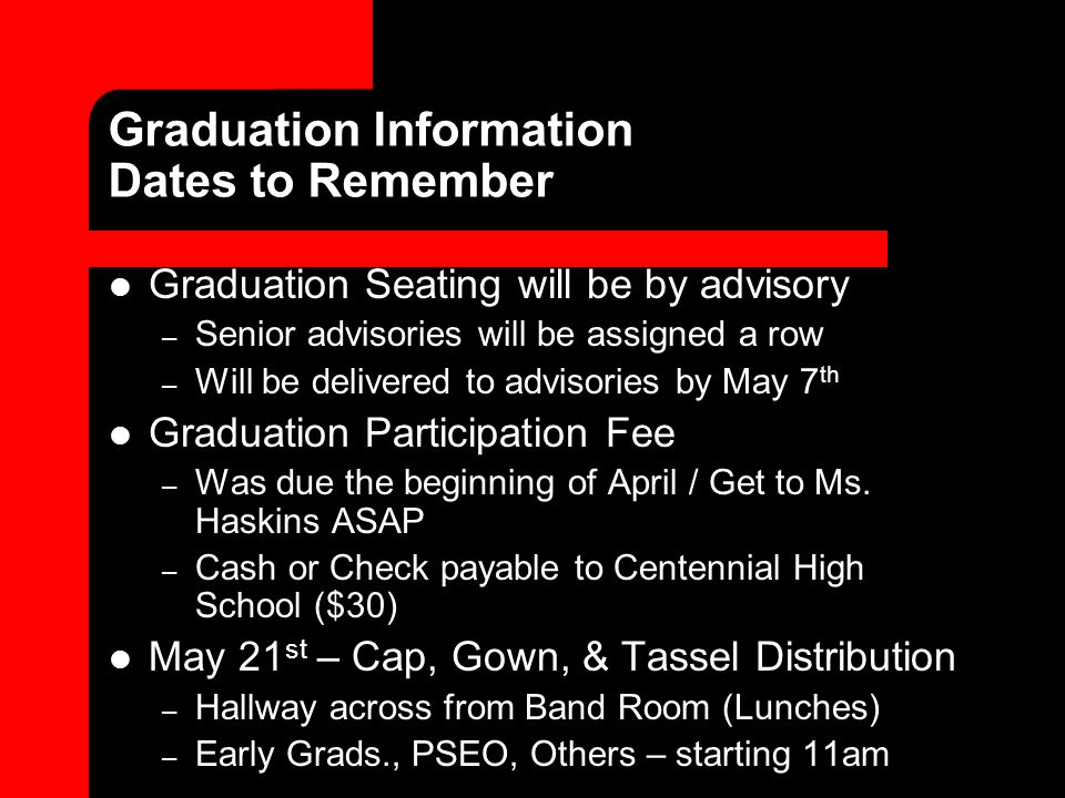 Graduation Information Dates to Remember Graduation Seating will be by advisory – Senior advisories will be assigned a row – Will be delivered to advisories by May 7 th Graduation Participation Fee – Was due the beginning of April / Get to Ms.