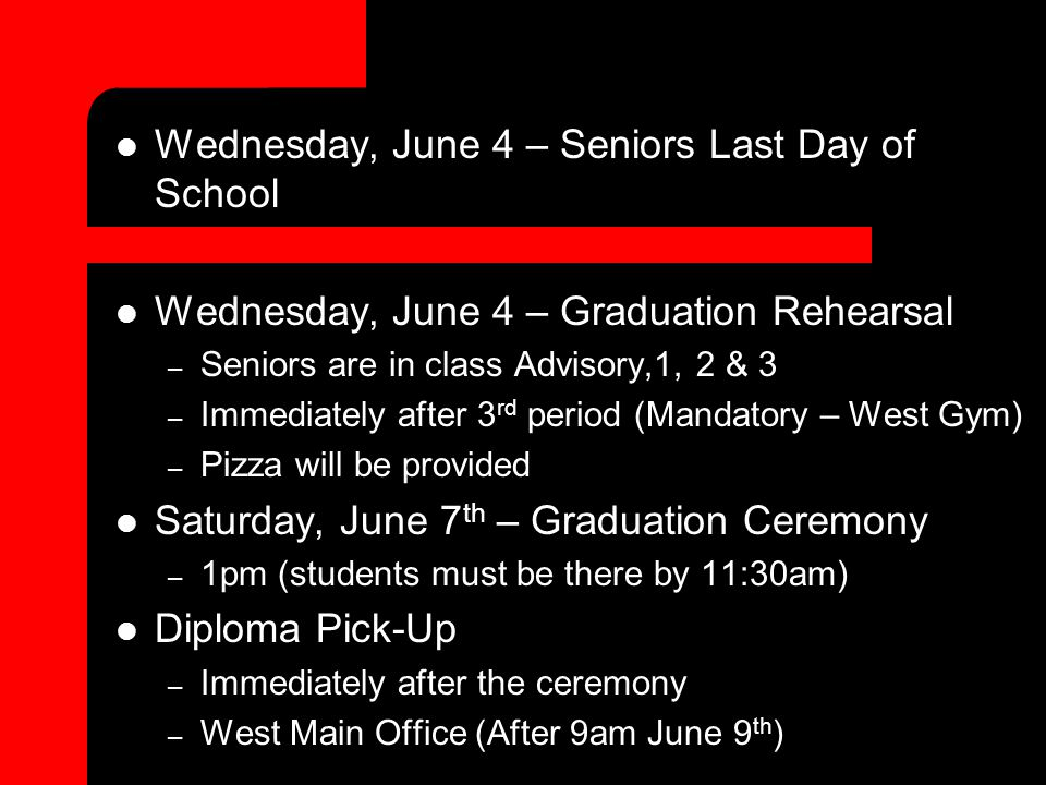 Wednesday, June 4 – Seniors Last Day of School Wednesday, June 4 – Graduation Rehearsal – Seniors are in class Advisory,1, 2 & 3 – Immediately after 3 rd period (Mandatory – West Gym) – Pizza will be provided Saturday, June 7 th – Graduation Ceremony – 1pm (students must be there by 11:30am) Diploma Pick-Up – Immediately after the ceremony – West Main Office (After 9am June 9 th )