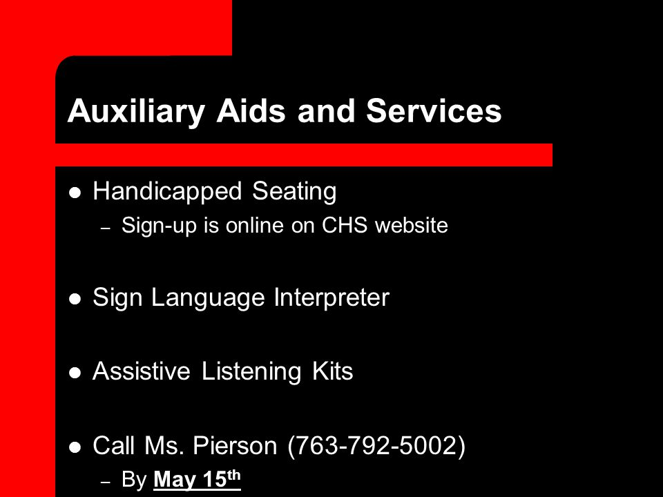 Auxiliary Aids and Services Handicapped Seating – Sign-up is online on CHS website Sign Language Interpreter Assistive Listening Kits Call Ms. Pierson