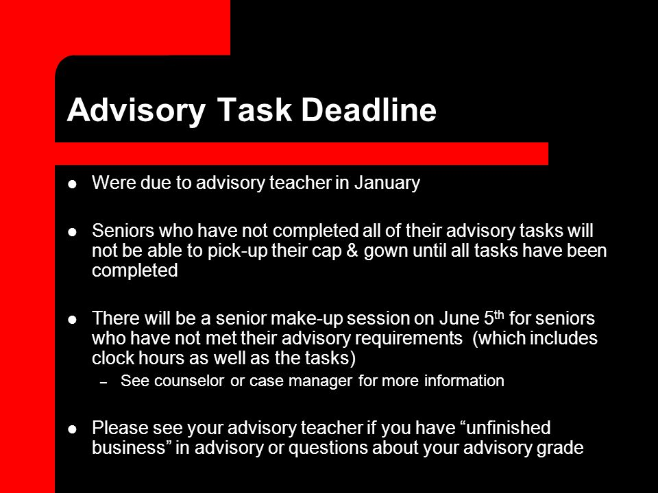 Advisory Task Deadline Were due to advisory teacher in January Seniors who have not completed all of their advisory tasks will not be able to pick-up their cap & gown until all tasks have been completed There will be a senior make-up session on June 5 th for seniors who have not met their advisory requirements (which includes clock hours as well as the tasks) – See counselor or case manager for more information Please see your advisory teacher if you have unfinished business in advisory or questions about your advisory grade
