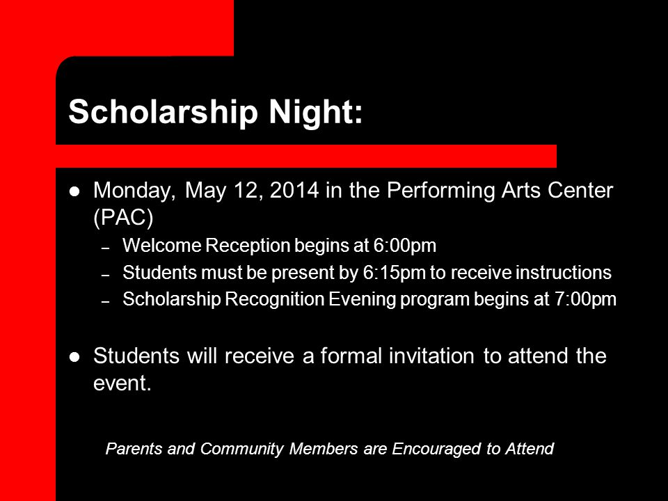 Scholarship Night: Monday, May 12, 2014 in the Performing Arts Center (PAC) – Welcome Reception begins at 6:00pm – Students must be present by 6:15pm to receive instructions – Scholarship Recognition Evening program begins at 7:00pm Students will receive a formal invitation to attend the event.