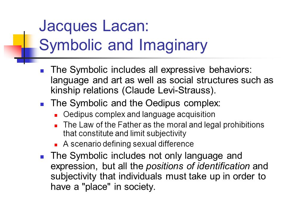 Jacques Lacan: Symbolic and Imaginary The Symbolic includes all expressive behaviors: language and art as well as social structures such as kinship re