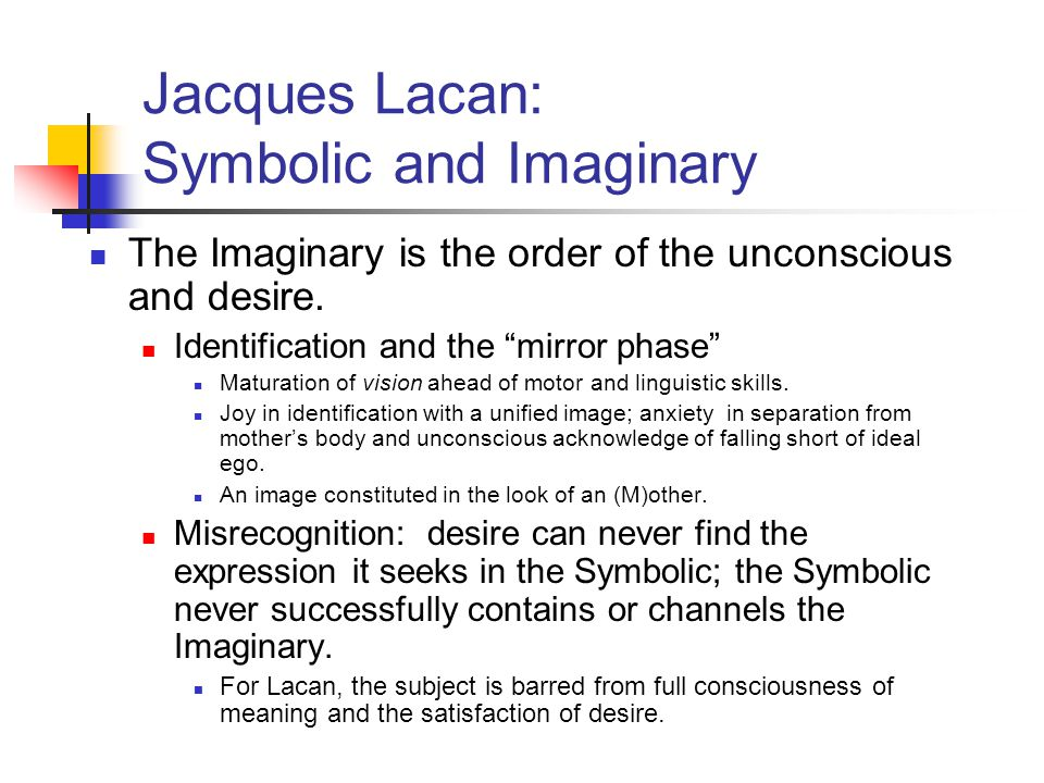 "Jacques Lacan: Symbolic and Imaginary The Imaginary is the order of the unconscious and desire. Identification and the ""mirror phase"" Maturation of vi"