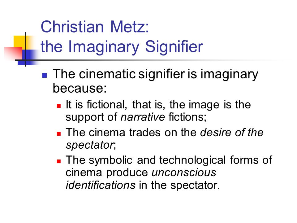Christian Metz: the Imaginary Signifier The cinematic signifier is imaginary because: It is fictional, that is, the image is the support of narrative