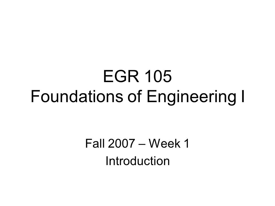 EGR 105 Foundations of Engineering I Fall 2007 – Week 1 Introduction
