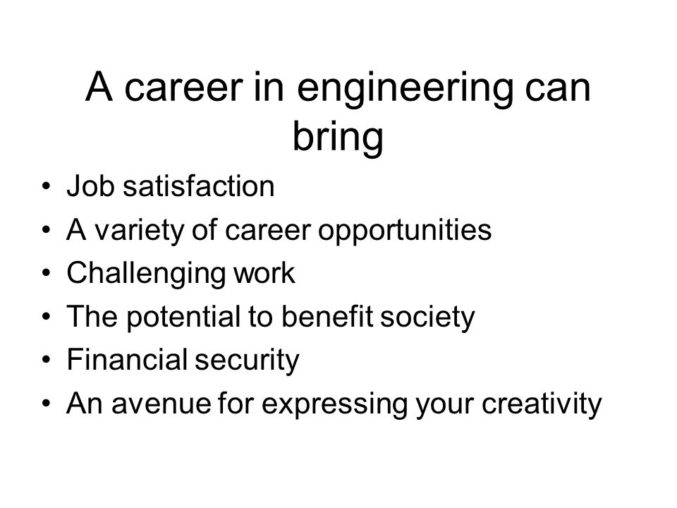 A career in engineering can bring Job satisfaction A variety of career opportunities Challenging work The potential to benefit society Financial security An avenue for expressing your creativity