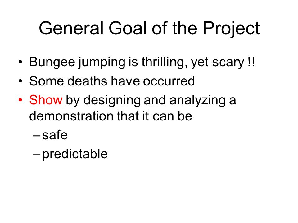 General Goal of the Project Bungee jumping is thrilling, yet scary !.