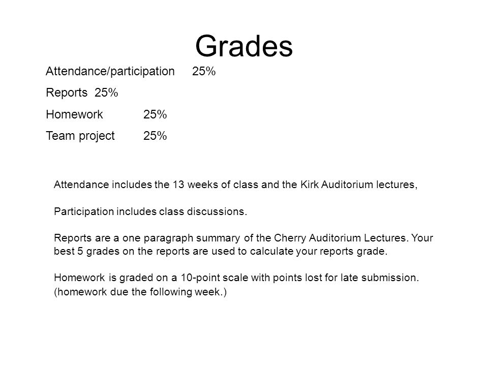 Grades Attendance/participation 25% Reports25% Homework25% Team project25% Attendance includes the 13 weeks of class and the Kirk Auditorium lectures, Participation includes class discussions.