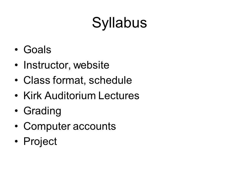 Syllabus Goals Instructor, website Class format, schedule Kirk Auditorium Lectures Grading Computer accounts Project
