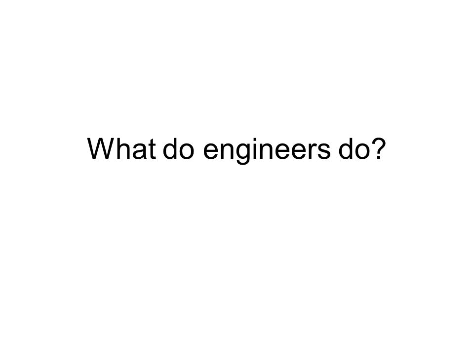 Engineers work in Analysis – modeling of physical systems Design – solving a problem Testing – showing that design meets requirements Sales – liaison to the customer Management – project oversight Development – reusing existing principles Research – asking and solving new problems more……