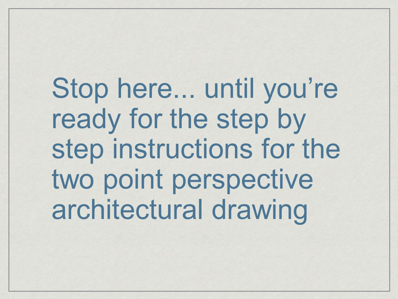 Stop here... until you're ready for the step by step instructions for the two point perspective architectural drawing