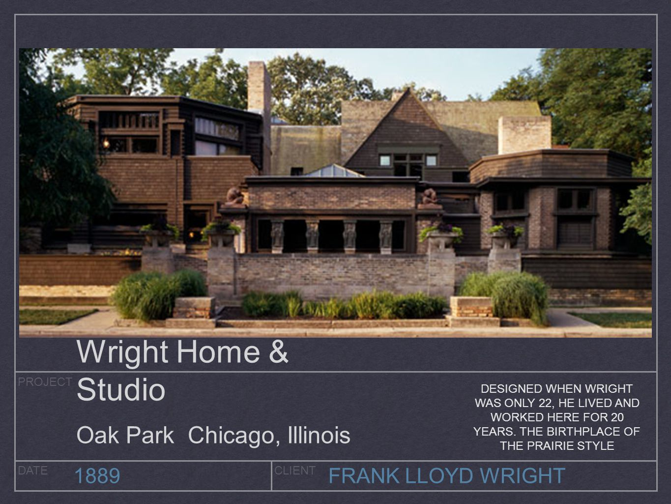 PROJECT DATECLIENT 1889FRANK LLOYD WRIGHT Wright Home & Studio Oak Park Chicago, Illinois DESIGNED WHEN WRIGHT WAS ONLY 22, HE LIVED AND WORKED HERE F