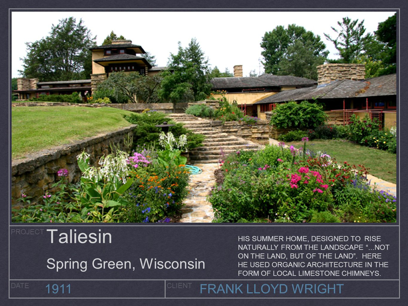PROJECT DATECLIENT 1911FRANK LLOYD WRIGHT Taliesin Spring Green, Wisconsin HIS SUMMER HOME, DESIGNED TO RISE NATURALLY FROM THE LANDSCAPE ...NOT ON THE LAND, BUT OF THE LAND .