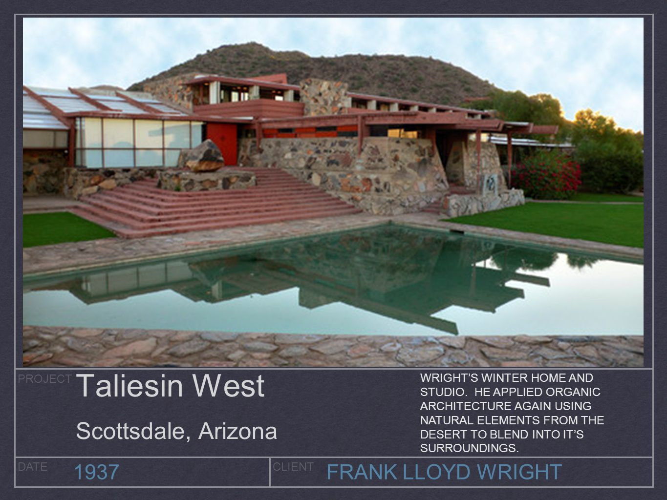 PROJECT DATECLIENT 1937FRANK LLOYD WRIGHT Taliesin West Scottsdale, Arizona WRIGHT'S WINTER HOME AND STUDIO. HE APPLIED ORGANIC ARCHITECTURE AGAIN USI