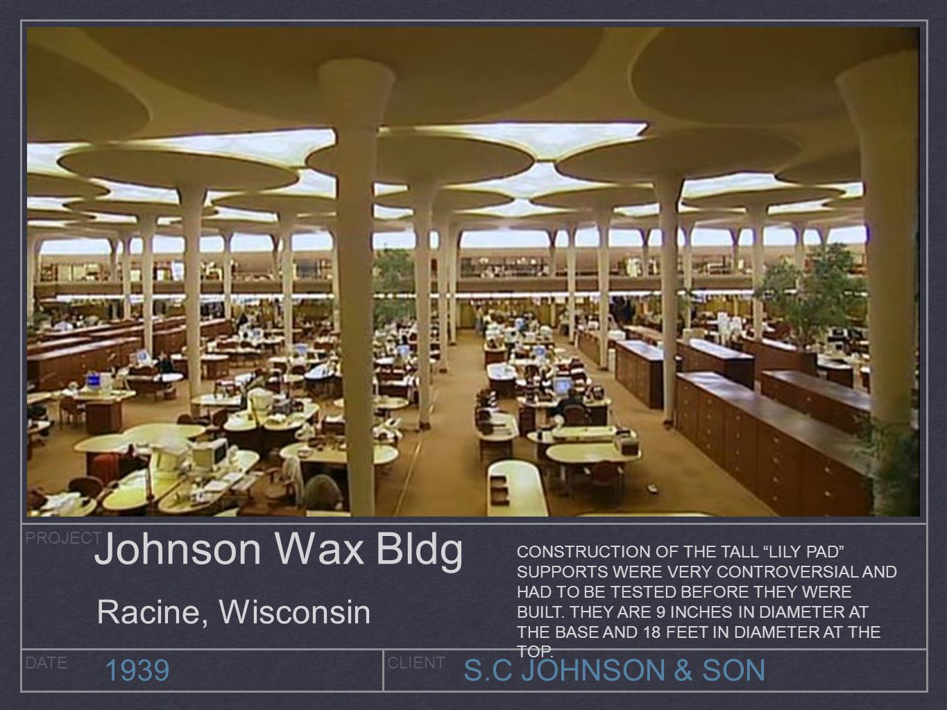 PROJECT DATECLIENT 1939S.C JOHNSON & SON Johnson Wax Bldg Racine, Wisconsin CONSTRUCTION OF THE TALL LILY PAD SUPPORTS WERE VERY CONTROVERSIAL AND HAD TO BE TESTED BEFORE THEY WERE BUILT.