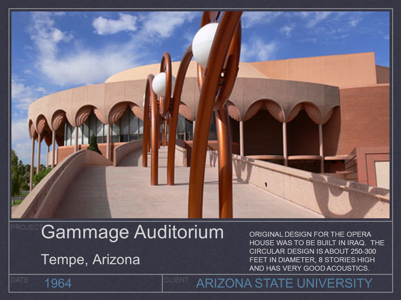 PROJECT DATECLIENT 1964ARIZONA STATE UNIVERSITY Gammage Auditorium Tempe, Arizona ORIGINAL DESIGN FOR THE OPERA HOUSE WAS TO BE BUILT IN IRAQ. THE CIR